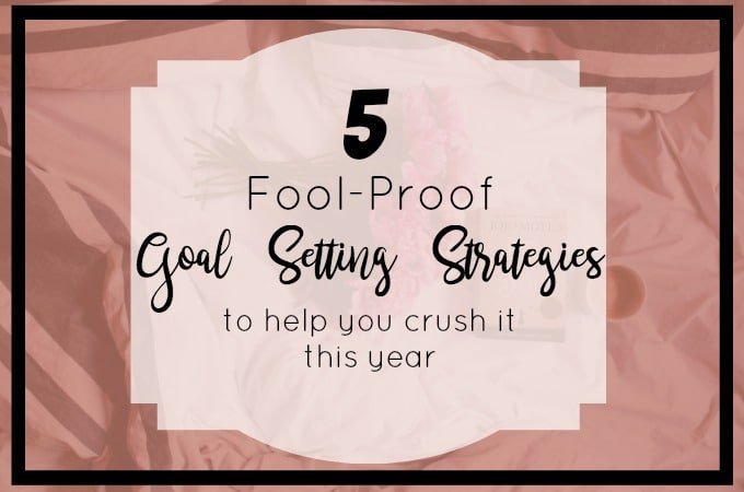 5 Fool-Proof Goal Setting Strategies to help you crush your goals over the next year