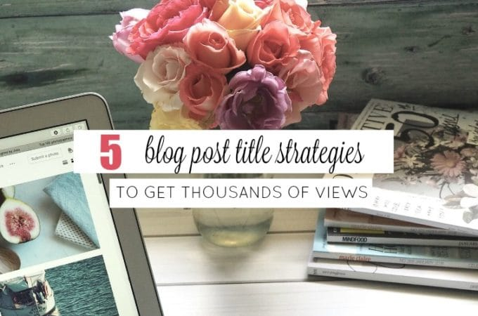 5 Blog Post Title Strategies to Get Thousands of Views