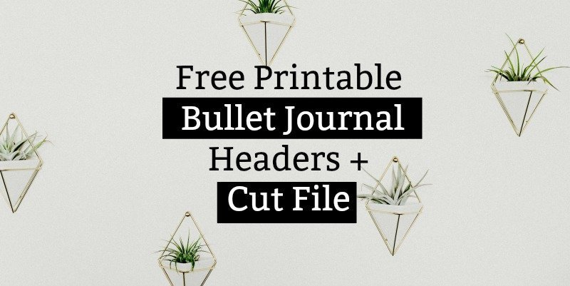 Free Printable Bullet Journal Headers + Cut File