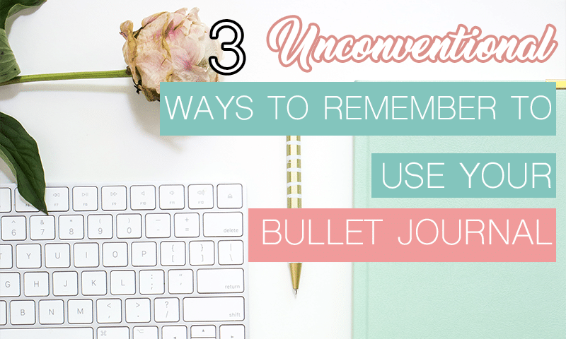 3 Unconventional Ways to Remember to Use Your Bullet Journal