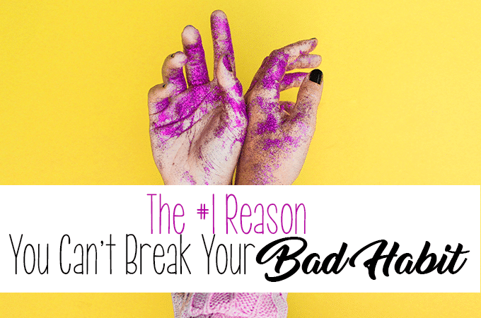 The #1 Reason You Can't Break that Bad Habit and How You Can