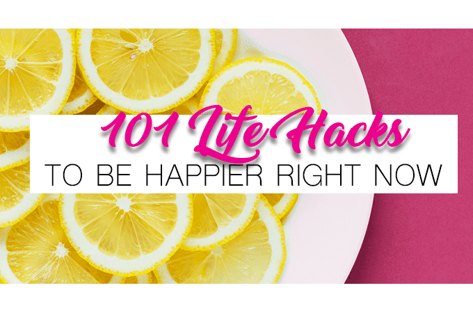 101 Simple Life Hacks to Be Happy Right Now