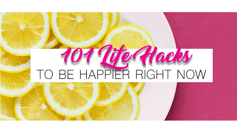 101 Life Hacks to Be Happy Right Now
